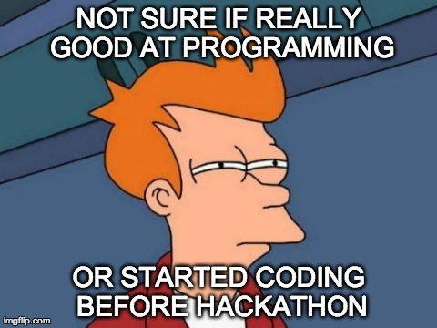 "Picture of Fry from Futurama with caption ""Not sure if really good at programming or started coding before hackathon"""